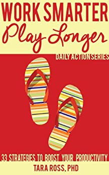 Work Smarter, Play Longer (A Daily Actions Guide): 33 Strategies to Boost Your Productivity by [Ross, Tara]