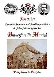 300 Jahre deutsche Brauerei- und Familiengeschichte der fränkisch-westfälischen Brauerfamilie Münich: Zur Geschichte des Brauerei-Gasthofs Schwarzer ... sowie den 20 Münch-Brauereien seit 1662