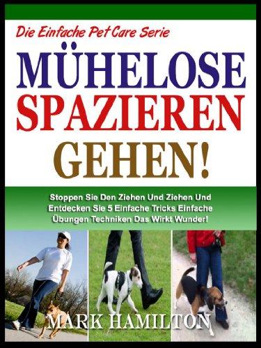 ZU FUß ZU IHREN HUND: Stopp Der Ziehen Und Zerren Und 5 Einfache Übungen Techniken, Die Wunder Wirkt! (Die Einfache Pet Care Serie 1)