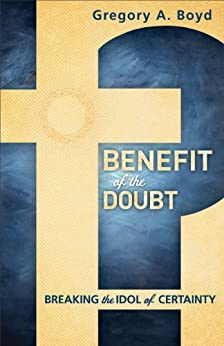 Benefit of the Doubt: Breaking the Idol of Certainty by [Boyd, Gregory A.]