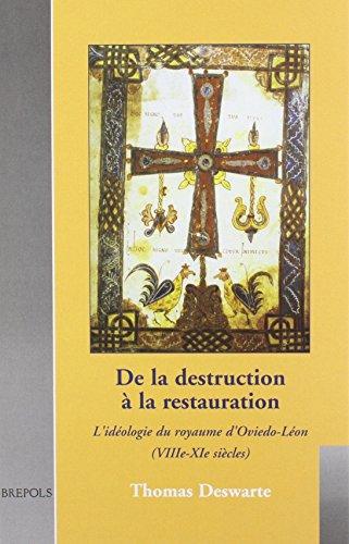 De la destruction à la restauration : L'idéologie du royaume d'Oviedo-Léon (VIIIe-XIe siècles) par T Deswarte