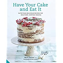 Have Your Cake and Eat It: Nutritious, Delicious Recipes for Healthier, Everyday Baking