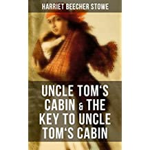Uncle Tom's Cabin & The Key to Uncle Tom's Cabin: The Anti-slavery classic which laid ground for the abolitionist cause and Civil War and the Original ... Which the Story Is Founded (English Edition)
