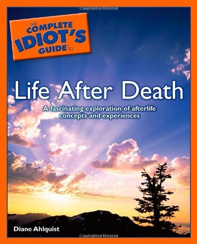 Complete Idiot's Guide To Life After Death: A Fascinating Exploration of Afterlife Concepts and Experiences (Complete Idiot's Guides (Lifestyle Paperback)) by Diane Ahlquist (2012-02-15)