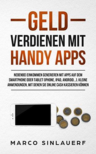 Geld verdienen mit Apps: Nebenbei Einkommen generieren mit Apps auf dem Smartphone oder Tablet (iPhone, iPad, Android...). Kleine Anwendungen, mit denen Sie online cash kassieren können
