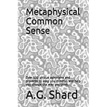 Metaphysical Common Sense: Over 500 unique aphorisms and proverbs to keep you mindful, and help you change the way you think.