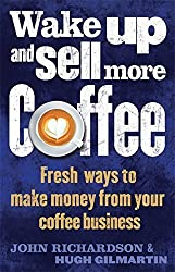 Wake Up and Sell More Coffee: Fresh Ways to Make Money from Your Coffee Business by John Richardson (2015-12-17)