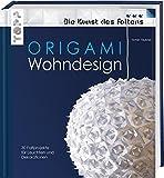 Origami Wohndesign (Die Kunst des Faltens): Mehr als 600 Falzskizzen. Leuchten, Schalen, Vasen, Windspiele und mehr