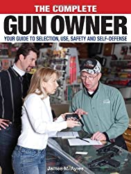 The Complete Gun Owner: Your Guide to Selection, Use, Safety and Self-Defense by James Morgan Ayres (2008-11-19)