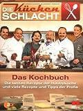 Die Küchenschlacht - Das Kochbuch: Die besten Rezepte der Hobbyköche und viele Rezepte und Tipps der Profis
