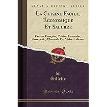 La Cuisine Facile, Economique Et Salubre: Cuisine Francaise, Cuisine Lyonnaise, Provencale, Allemande Et Cuisine Italienne (Classic Reprint)