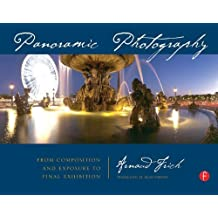 Panoramic Photography: From Composition and Exposure to Final Exhibition by Arnaud Frich (2007-05-02)