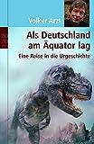 Als Deutschland am Äquator lag: Eine Reise in die Urgeschichte - Volker Arzt