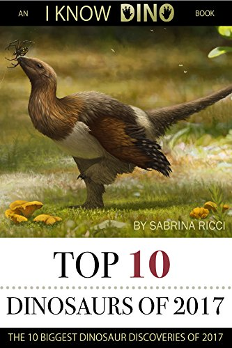 Top 10 Dinosaurs of 2017: The 10 Biggest Dinosaur Discoveries of 2017 (I Know Dino Top 10 Dinosaurs Book 4) (English Edition)