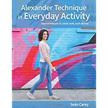 Alexander Technique in Everyday Activity: Improve How You Sit, Stand, Walk, Work and Run