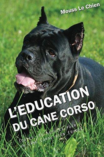 L'EDUCATION DU CANE CORSO: Toutes les astuces pour un Cane Corso bien éduqué par Mouss Le Chien