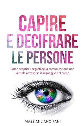 scaricare ebook gratis Capire e decifrare le persone: Come scoprire i segreti della comunicazione non verbale attraverso il linguaggio del corpo PDF Epub