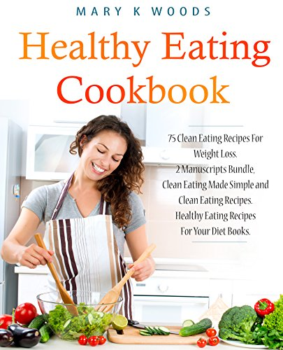 Healthy Eating Cookbook : 75 Clean Eating Recipes For Weight Loss. 2 Manuscripts Bundle, Clean Eating Made Simple and Clean Eating Recipes. Healthy Eating Recipes For Your Diet Books.
