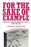For the Sake of Example: Capital Courts Martial 1914-18 - The Truth