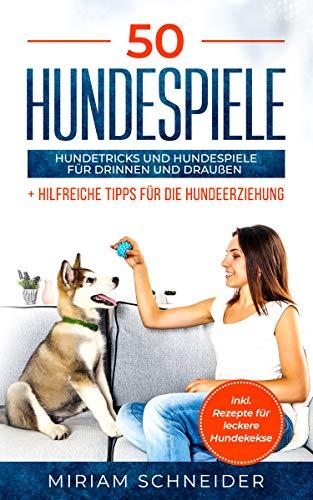 50 Hundespiele: Hundetricks und Hundespiele für drinnen und draußen sowie Tipps für die Hundeerziehung (inkl. Hundekeks Rezepten)