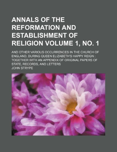 Annals of the Reformation and establishment of religion Volume 1, no. 1 ; and other various occurrences in the Church of England, during Queen ... papers of state, records, and letters