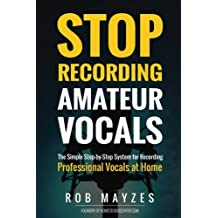 Stop Recording Amateur Vocals: The Simple Step-by-Step System for Recording Prof