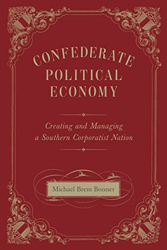 Confederate Political Economy: Creating and Managing a Southern Corporatist Nation (Conflicting Worlds: New Dimensions of the American Civil War)