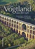 Das Vogtland aus der Luft, Luftbildband von Franz X. Bogner  über die Ländergrenzen der drei Bundesländer Sachsen, Thüringen und Bayern mit Plauen, ... der Vogelperspektive (Sutton Momentaufnahmen) -
