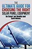 The Ultimate Guide For Choosing The Right Solar Equipment: BE SMART, GET QUALITY, SAVE MONEY (English Edition)