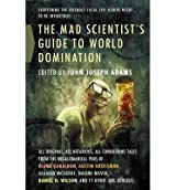 [The Mad Scientist's Guide to World Domination: Original Short Fiction for the Modern Evil Genius] [by: John Joseph Adams]