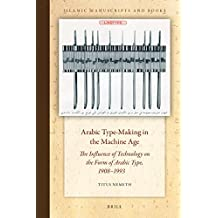 Arabic Type-Making in the Machine Age: The Influence of Technology on the Form of Arabic Type, 1908-1993 (Islamic Manuscripts and Books, Band 14)