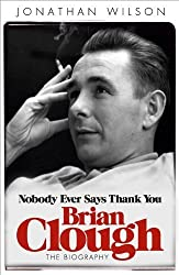 Brian Clough: Nobody Ever Says Thank You: The Biography by Wilson, Jonathan (2012) Paperback