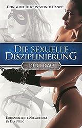 Die sexuelle Disziplinierung der Frau: Dein Wille liegt in meiner Hand!