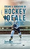 Creare il Giocatore Di Hockey Ideale: Scopri Trucchi E Segreti Utilizzati Dai Migliori Giocatori Di Hockey Professionisti Ed Allenatori Per Migliorare L'esercizio Fisico, L'alimentazione