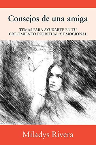 Consejos de una amiga: TEMAS PARA AYUDARTE EN TU CRECIMIENTO ESPIRITUAL Y EMOCIONAL por Miladys  Rivera