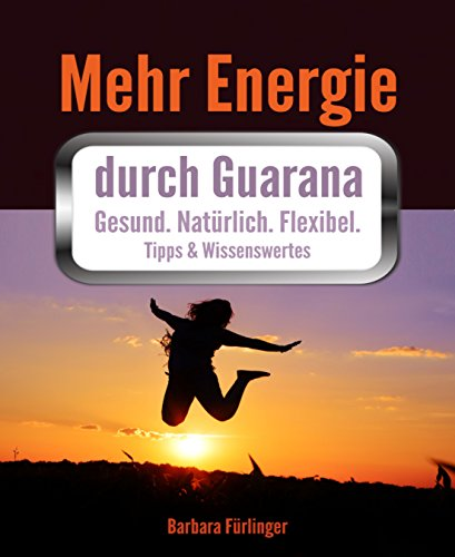 Mehr Energie durch Guarana: Gesund. Natürlich. Flexibel. Tipps & Wissenswertes
