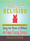 How to Start Your Own Religion: Form a Church, Gain Followers, Become Tax-Exempt, and Sway the Minds of Millions in Five Easy Steps by Philip Athans (2012-06-18) - Philip Athans
