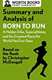 Summary and Analysis of Born to Run: A Hidden Tribe, Superathletes, and the Greatest Race the World Has Never Seen: Based on the Book by Christopher McDougall (Smart Summaries)