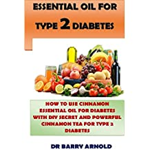 ESSENTIAL OIL FOR TYPE 2 DIABETES: HOW TO USE CINNAMON ESSENTIAL OIL IN MANAGING DIABETES WITH DIY SECRET RECIPE & POWERFUL CINNAMON TEA FOR TYPE 2 DIABETES (English Edition)