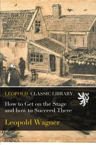 How to Get on the Stage and how to Succeed There por Leopold Wagner