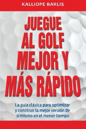 Juegue al Golf Mejor y Más Rápido: La guía clásica para optimizar y construir la mejor versión de sí mismo en el menor tiempo