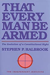 That Every Man Be Armed: The Evolution of a Constitutional Right (Independent Studies in Political Economy)