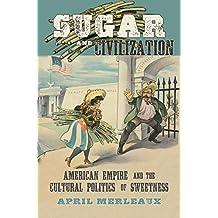 Sugar and Civilization: American Empire and the Cultural Politics of Sweetness