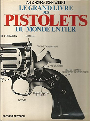 Le Grand livre des pistolets du monde entier : Encyclopédie illustrée et complète des pistolets et des revolvers de 1870 à nos jours par James Hogg