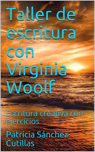 Taller de escritura con Virginia Woolf: Escritura creativa con ejercicios por Patricia Sánchez-Cutillas