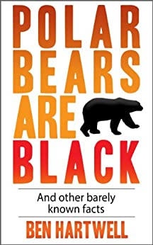 Polar Bears Are Black And Other Barely Known Facts by [Hartwell, Ben]
