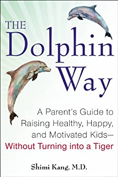 The Dolphin Way: A Parent's Guide to Raising Healthy, Happy, and Motivated Kids-Without Turning i nto a Tiger (English Edition) di [Kang, Shimi]
