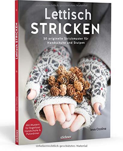Lettisch stricken: 50 originelle Strickmuster für Handschuhe und Stulpen. Schritt-für-Schritt-Anleitungen und Größentabellen für Anfänger und Strick-Fans. Mit fingerlosen Handschuhen und Fäustlingen.