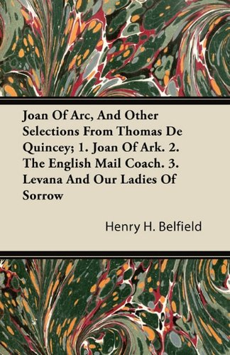 Joan Of Arc, And Other Selections From Thomas De Quincey; 1. Joan Of Ark. 2. The English Mail Coach. 3. Levana And Our Ladies Of Sorrow