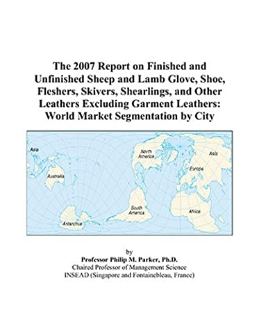 The 2007 Report on Finished and Unfinished Sheep and Lamb Glove, Shoe, Fleshers, Skivers, Shearlings, and Other Leathers Excluding Garment Leathers: World Market Segmentation by City